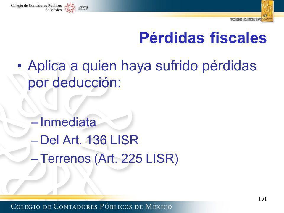 Pérdidas fiscales Aplica a quien haya sufrido pérdidas por deducción: –Inmediata –Del Art. 136 LISR –Terrenos (Art. 225 LISR) 101