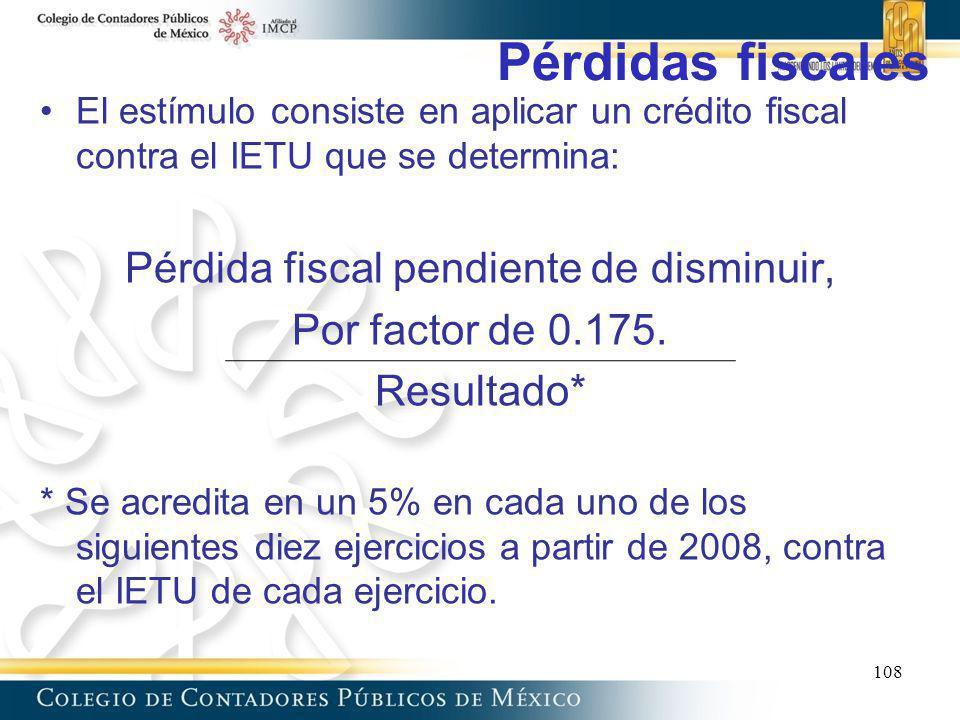 Pérdidas fiscales El estímulo consiste en aplicar un crédito fiscal contra el IETU que se determina: Pérdida fiscal pendiente de disminuir, Por factor