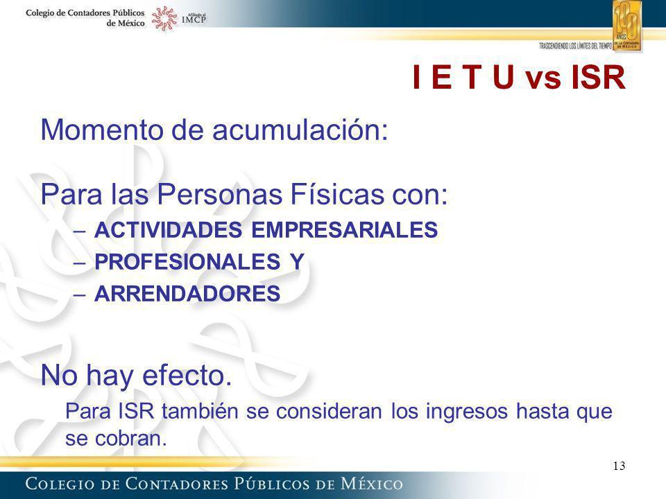 I E T U vs ISR Momento de acumulación: Para las Personas Físicas con: –ACTIVIDADES EMPRESARIALES –PROFESIONALES Y –ARRENDADORES No hay efecto. Para IS