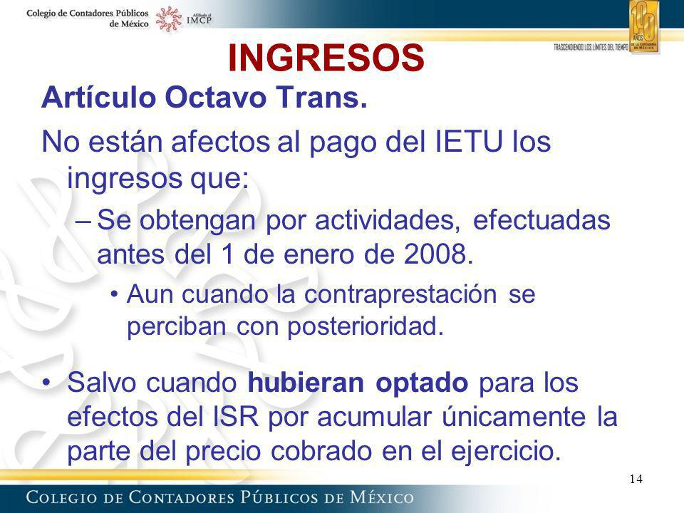 INGRESOS Artículo Octavo Trans. No están afectos al pago del IETU los ingresos que: –Se obtengan por actividades, efectuadas antes del 1 de enero de 2