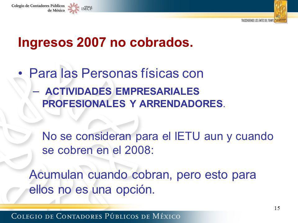 Ingresos 2007 no cobrados. Para las Personas físicas con – ACTIVIDADES EMPRESARIALES PROFESIONALES Y ARRENDADORES. No se consideran para el IETU aun y