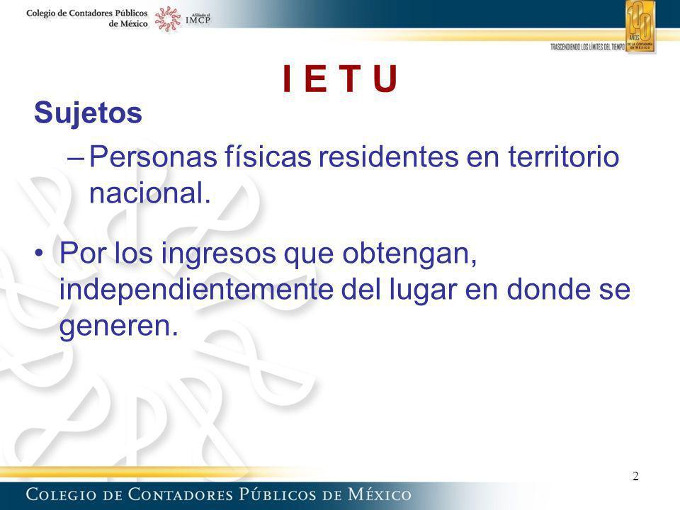 I E T U Sujetos –Personas físicas residentes en territorio nacional. Por los ingresos que obtengan, independientemente del lugar en donde se generen.