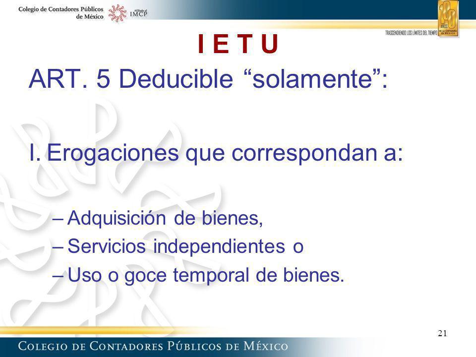 I E T U ART. 5 Deducible solamente: I.Erogaciones que correspondan a: –Adquisición de bienes, –Servicios independientes o –Uso o goce temporal de bien
