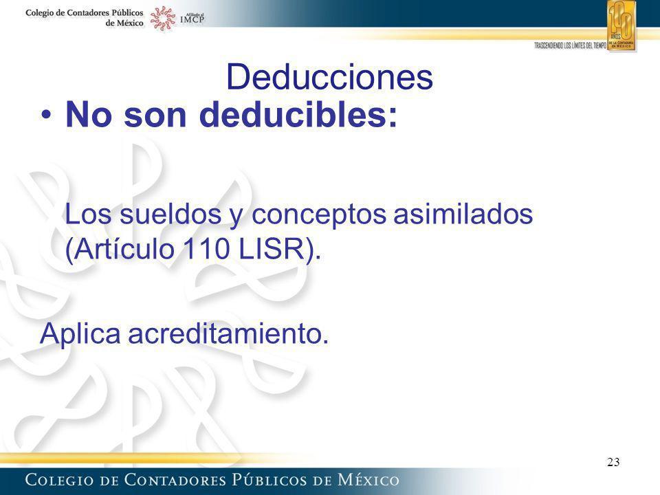 Deducciones No son deducibles: Los sueldos y conceptos asimilados (Artículo 110 LISR). Aplica acreditamiento. 23