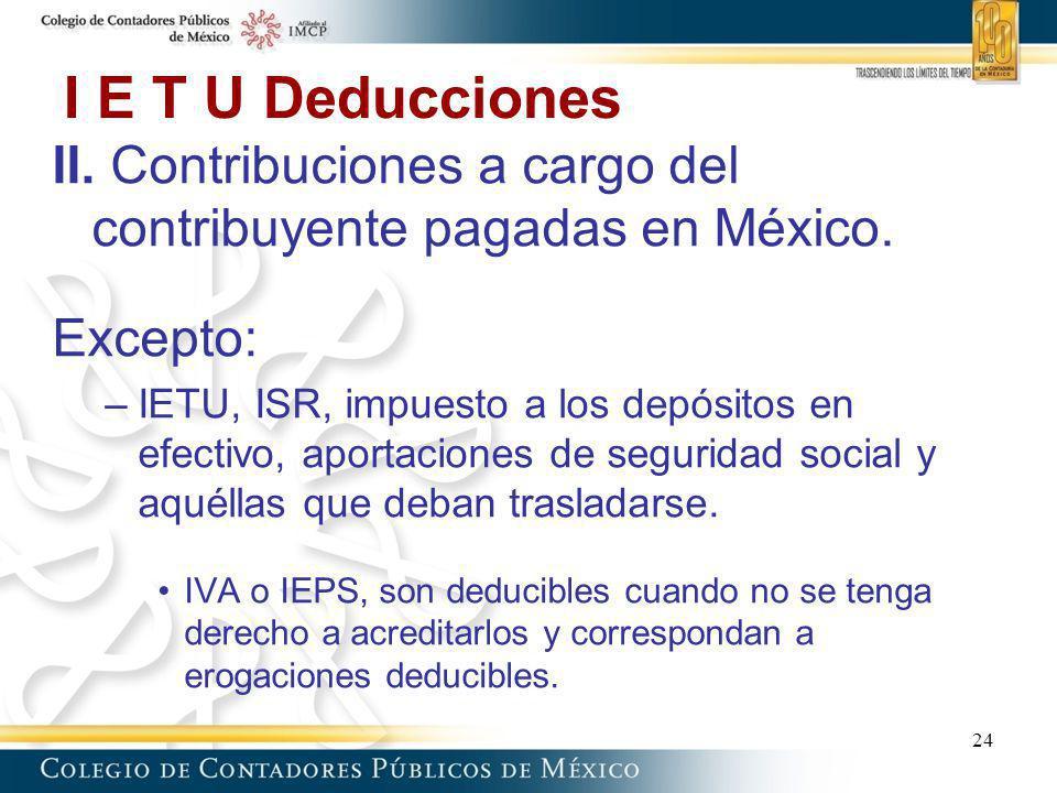 I E T U Deducciones II. Contribuciones a cargo del contribuyente pagadas en México. Excepto: –IETU, ISR, impuesto a los depósitos en efectivo, aportac