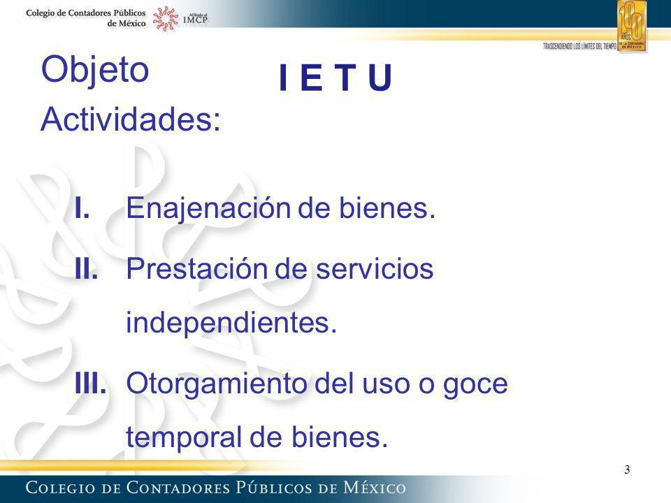 I E T U Objeto Actividades: I. Enajenación de bienes. II.Prestación de servicios independientes. III.Otorgamiento del uso o goce temporal de bienes. 3