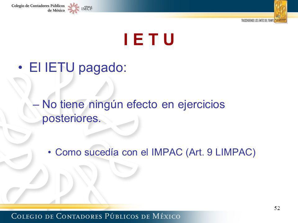 I E T U El IETU pagado: –No tiene ningún efecto en ejercicios posteriores. Como sucedía con el IMPAC (Art. 9 LIMPAC) 52
