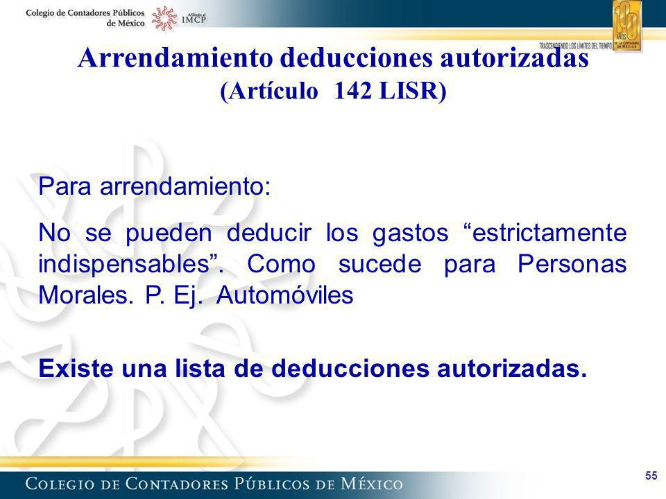 55 Arrendamiento deducciones autorizadas (Artículo 142 LISR) Para arrendamiento: No se pueden deducir los gastos estrictamente indispensables. Como su