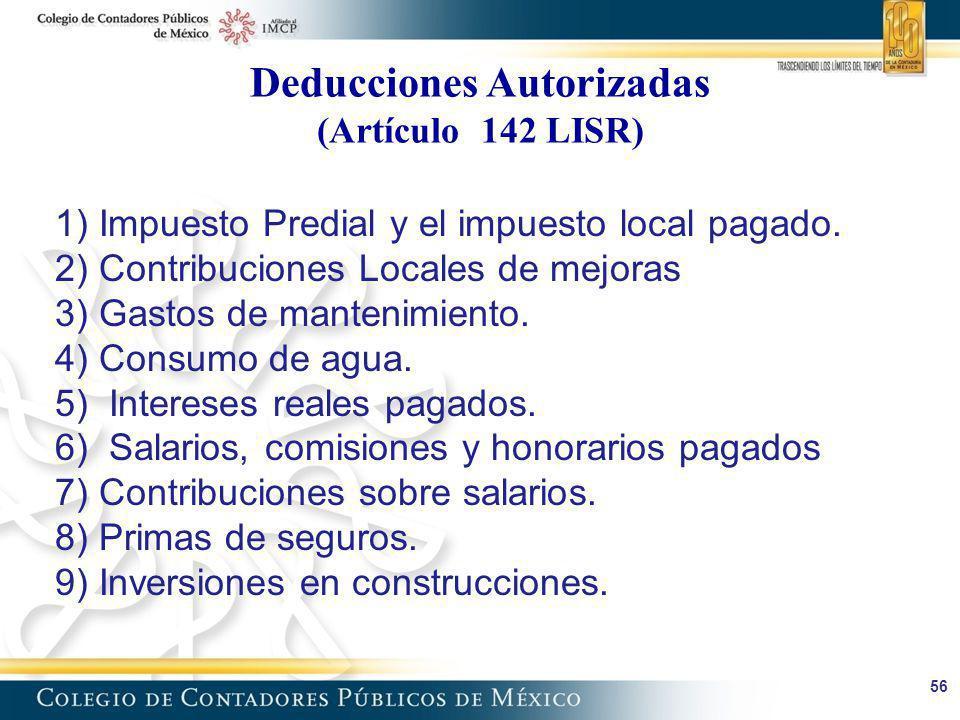 Deducciones Autorizadas (Artículo 142 LISR) 56 1) Impuesto Predial y el impuesto local pagado. 2) Contribuciones Locales de mejoras 3) Gastos de mante
