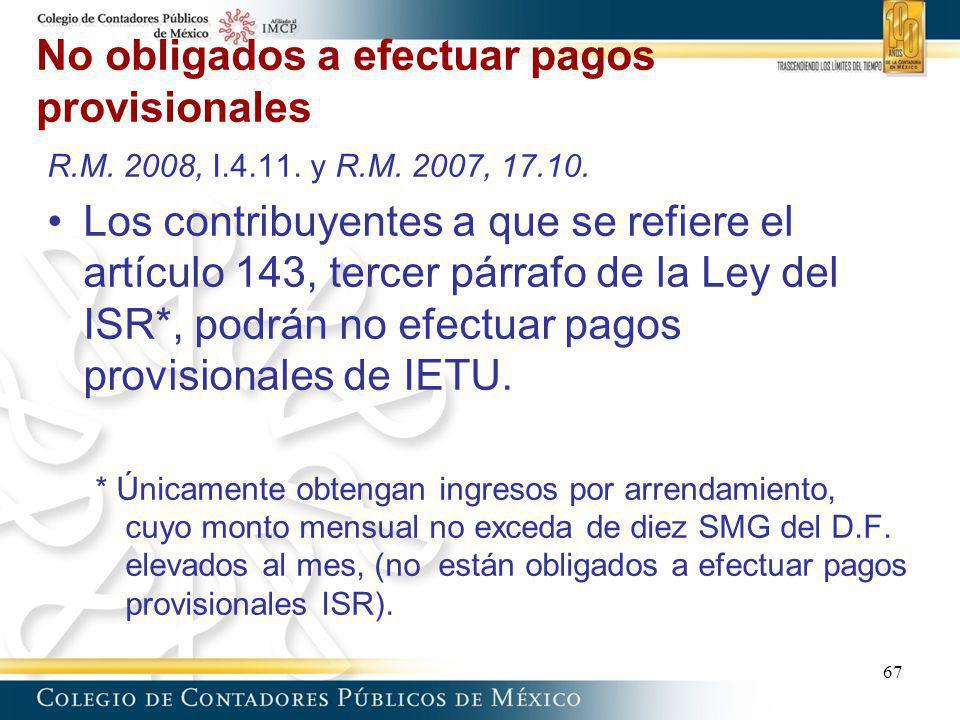 No obligados a efectuar pagos provisionales 67 R.M. 2008, I.4.11. y R.M. 2007, 17.10. Los contribuyentes a que se refiere el artículo 143, tercer párr