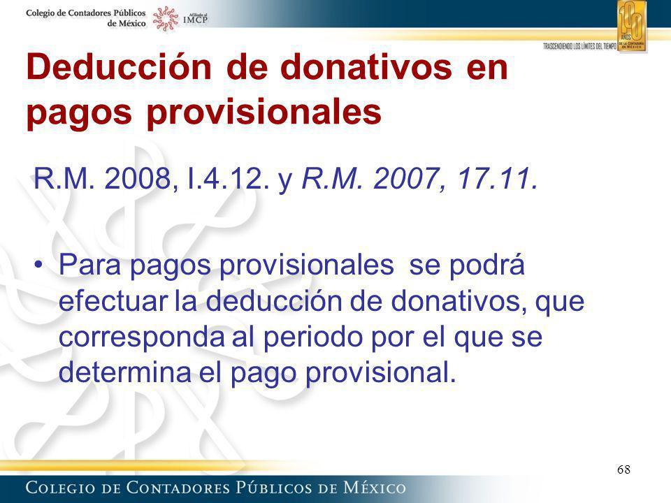 Deducción de donativos en pagos provisionales 68 R.M. 2008, I.4.12. y R.M. 2007, 17.11. Para pagos provisionales se podrá efectuar la deducción de don