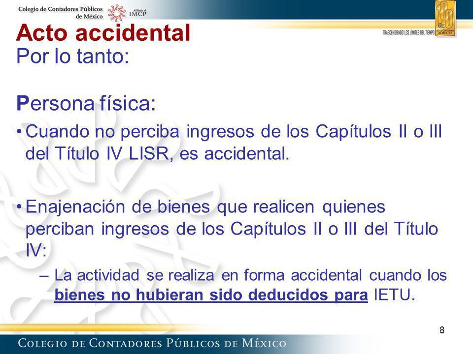 Acto accidental Por lo tanto: Persona física: Cuando no perciba ingresos de los Capítulos II o III del Título IV LISR, es accidental. Enajenación de b
