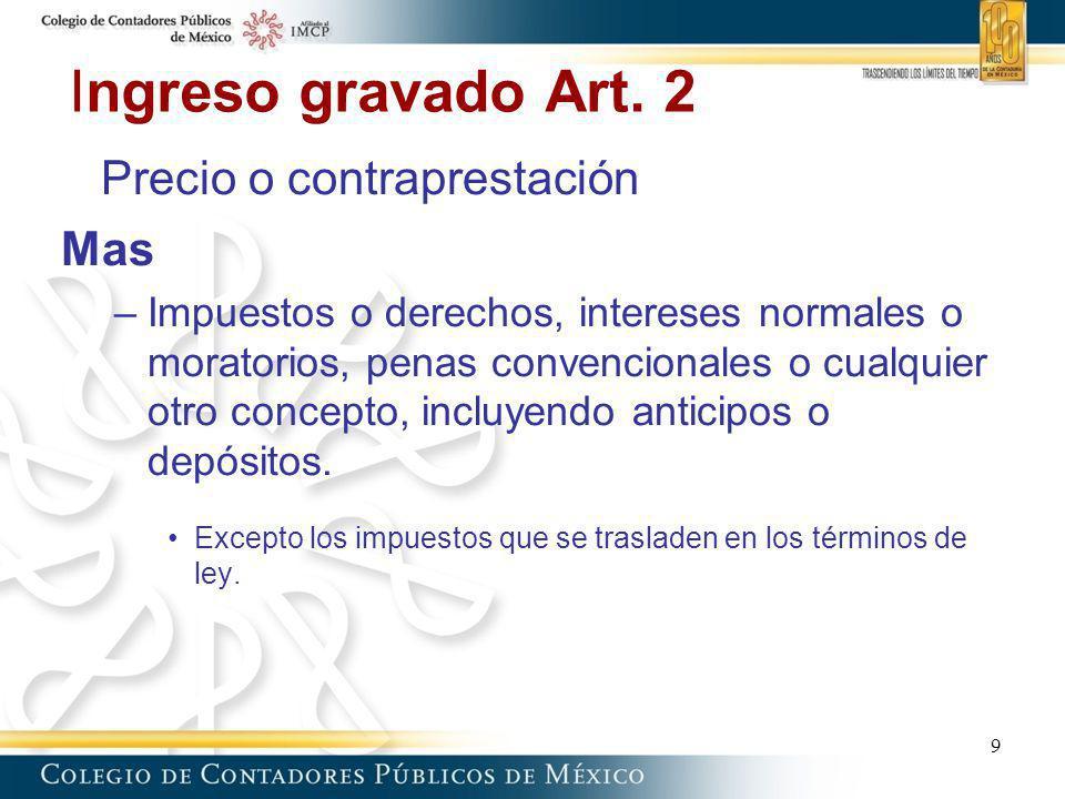 Ingreso gravado Art. 2 Precio o contraprestación Mas –Impuestos o derechos, intereses normales o moratorios, penas convencionales o cualquier otro con