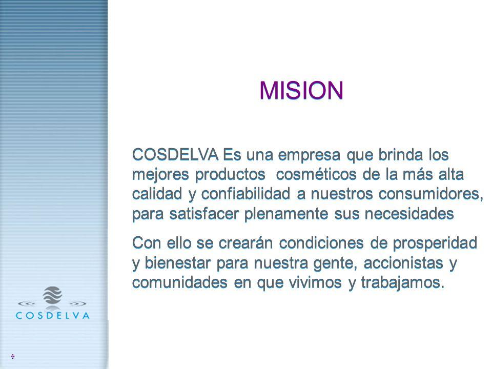 MISION COSDELVA Es una empresa que brinda los mejores productos cosméticos de la más alta calidad y confiabilidad a nuestros consumidores, para satisf