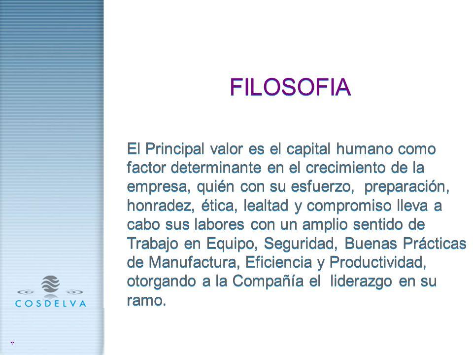 FILOSOFIA El Principal valor es el capital humano como factor determinante en el crecimiento de la empresa, quién con su esfuerzo, preparación, honrad