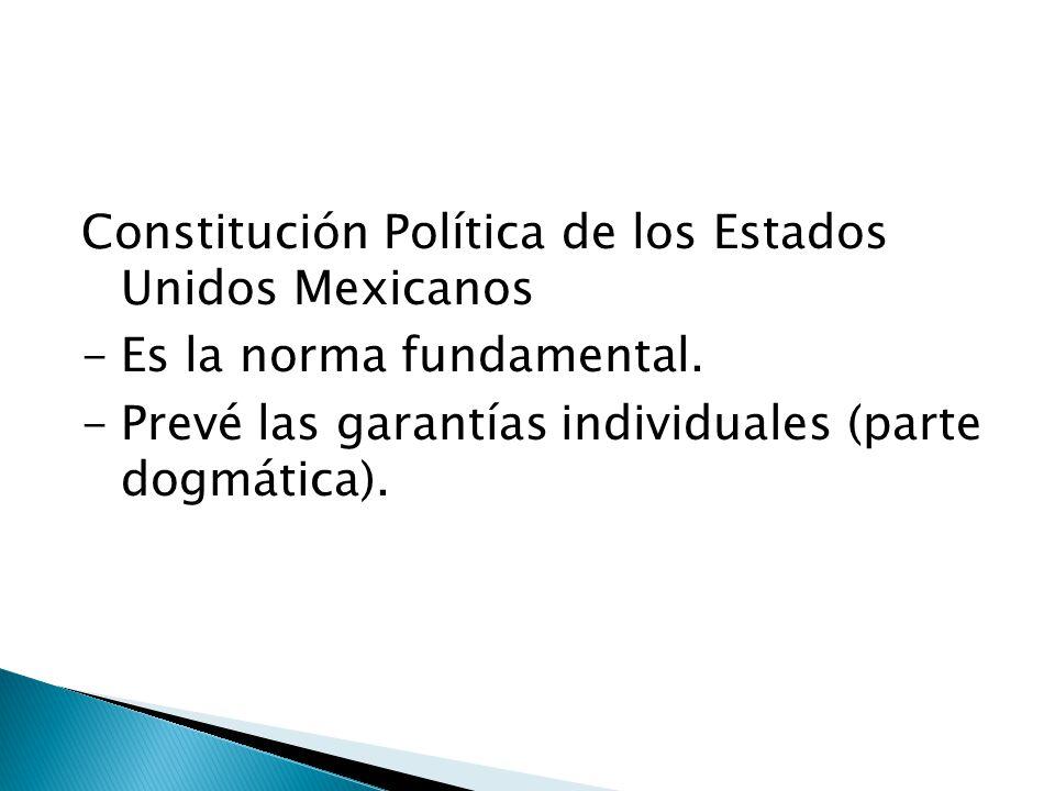 Constitución Política de los Estados Unidos Mexicanos -Es la norma fundamental. -Prevé las garantías individuales (parte dogmática).