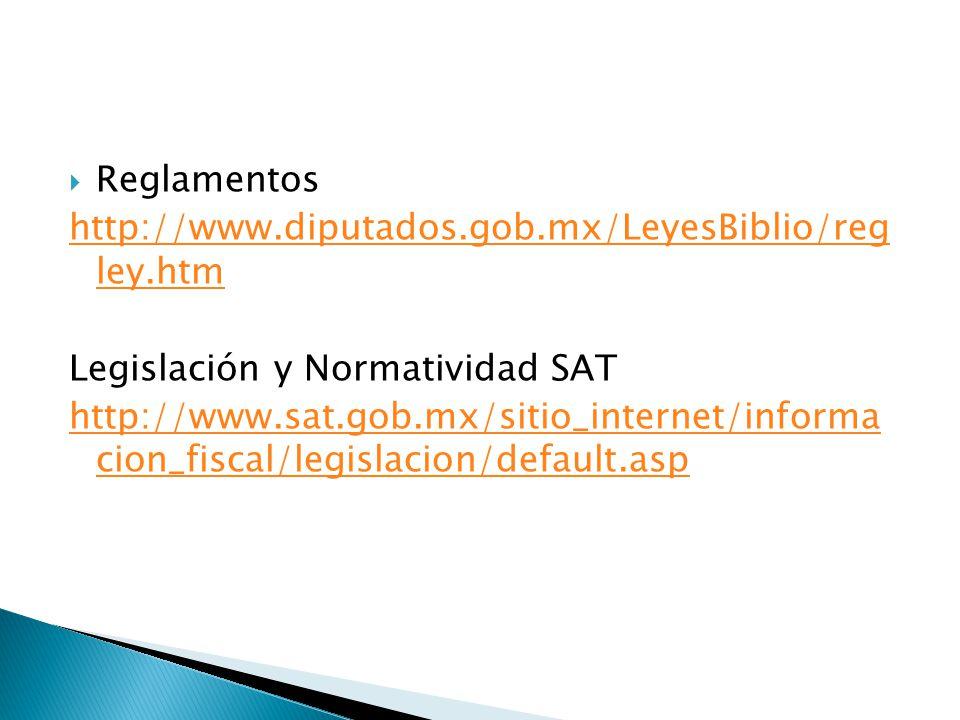 Reglamentos http://www.diputados.gob.mx/LeyesBiblio/reg ley.htm Legislación y Normatividad SAT http://www.sat.gob.mx/sitio_internet/informa cion_fisca