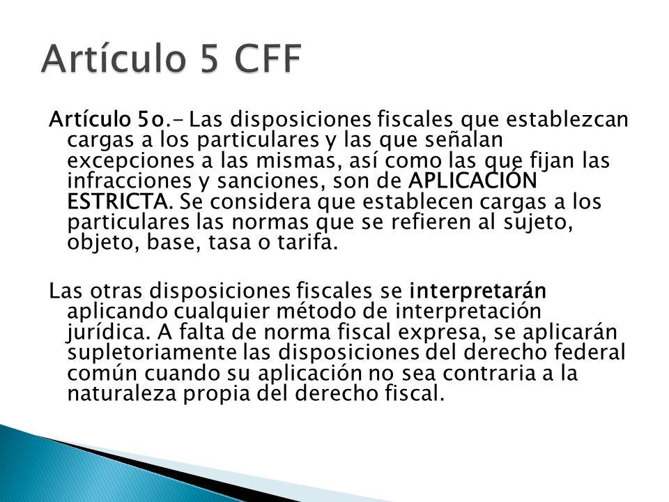 Artículo 5o.- Las disposiciones fiscales que establezcan cargas a los particulares y las que señalan excepciones a las mismas, así como las que fijan