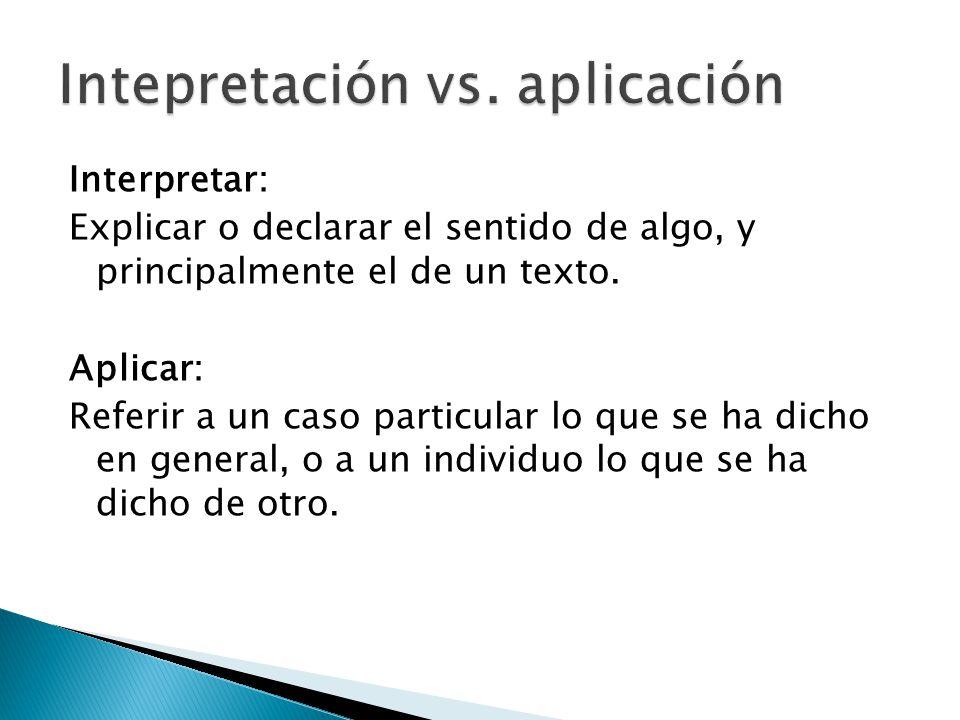 Interpretar: Explicar o declarar el sentido de algo, y principalmente el de un texto. Aplicar: Referir a un caso particular lo que se ha dicho en gene