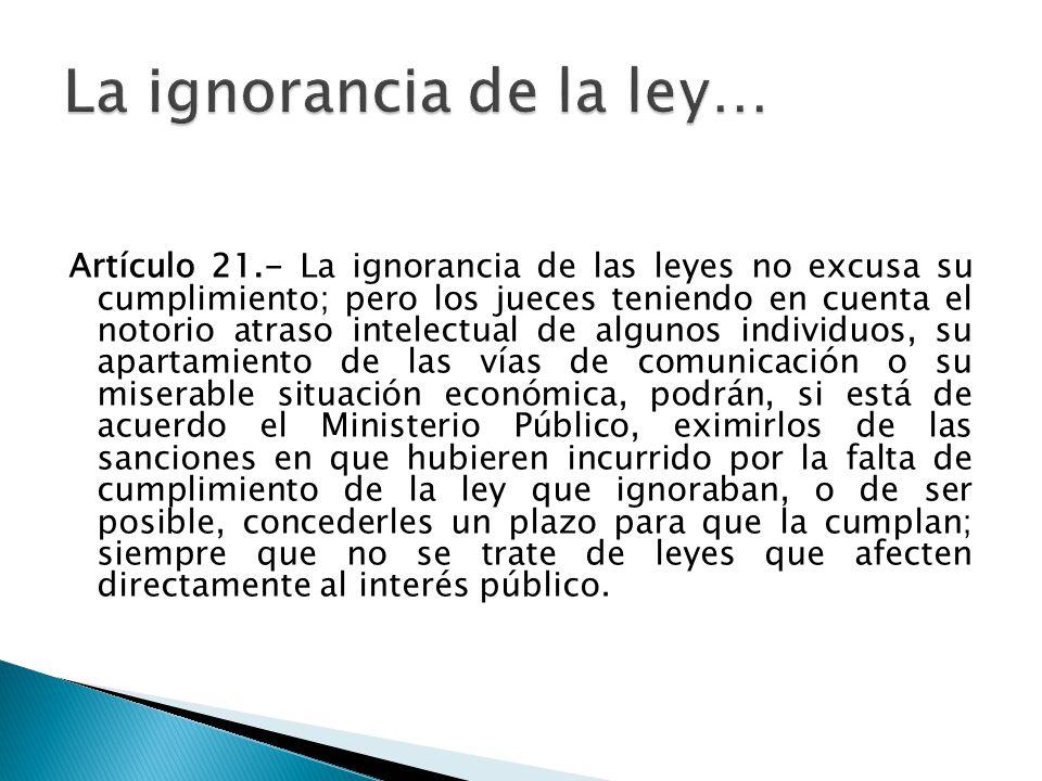 Artículo 21.- La ignorancia de las leyes no excusa su cumplimiento; pero los jueces teniendo en cuenta el notorio atraso intelectual de algunos indivi