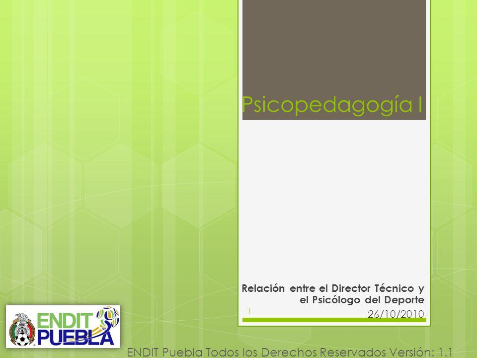 1 ENDIT Puebla Todos los Derechos Reservados Versión: 1.1 Psicopedagogía I Relación entre el Director Técnico y el Psicólogo del Deporte 26/10/2010