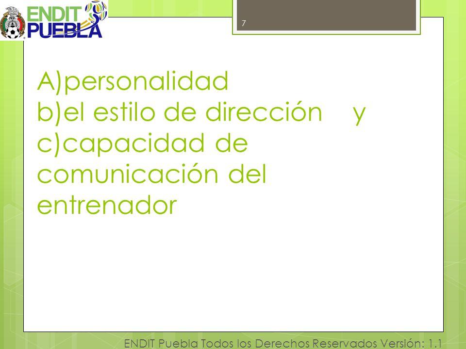 7 ENDIT Puebla Todos los Derechos Reservados Versión: 1.1 A)personalidad b)el estilo de dirección y c)capacidad de comunicación del entrenador 7