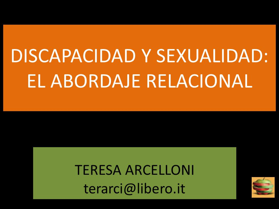 DISCAPACIDAD Y SEXUALIDAD: EL ABORDAJE RELACIONAL TERESA ARCELLONI terarci@libero.it