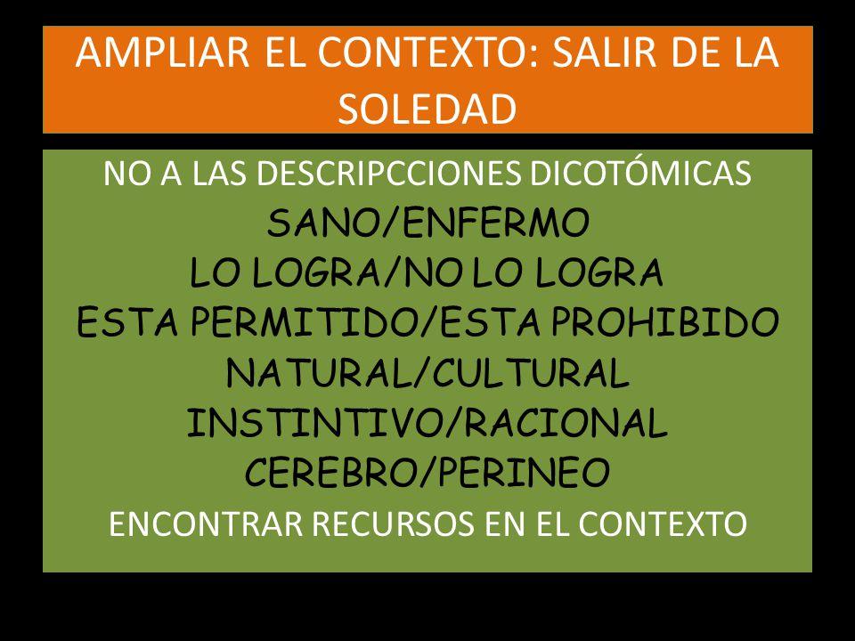 AMPLIAR EL CONTEXTO: SALIR DE LA SOLEDAD NO A LAS DESCRIPCCIONES DICOTÓMICAS SANO/ENFERMO LO LOGRA/NO LO LOGRA ESTA PERMITIDO/ESTA PROHIBIDO NATURAL/C