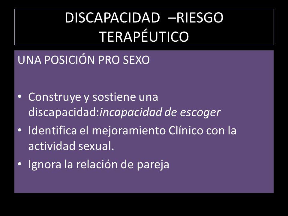 DISCAPACIDAD –RIESGO TERAPÉUTICO UNA POSICIÓN PRO SEXO Construye y sostiene una discapacidad:incapacidad de escoger Identifica el mejoramiento Clínico