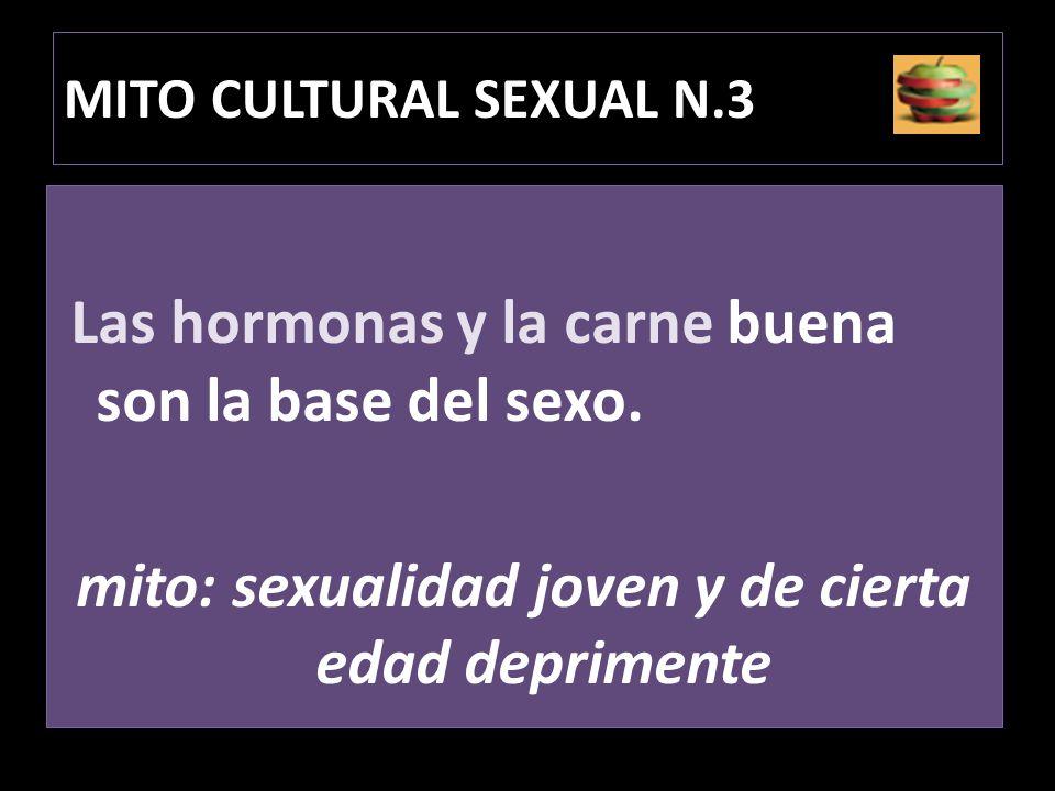 MITO CULTURAL SEXUAL N.3 Las hormonas y la carne buena son la base del sexo. mito: sexualidad joven y de cierta edad deprimente