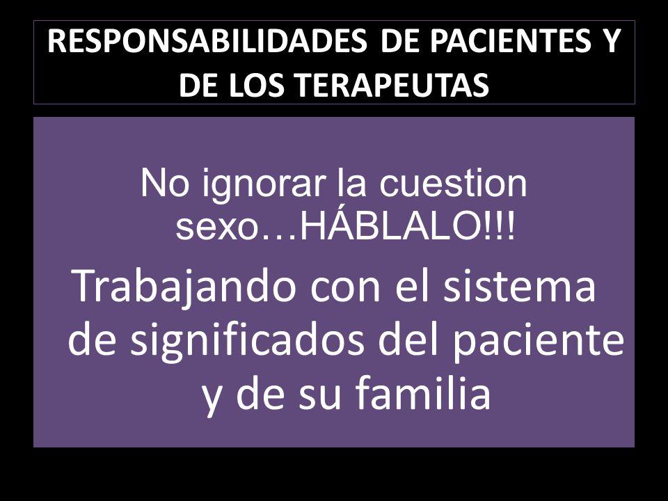 RESPONSABILIDADES DE PACIENTES Y DE LOS TERAPEUTAS No ignorar la cuestion sexo…HÁBLALO!!! Trabajando con el sistema de significados del paciente y de