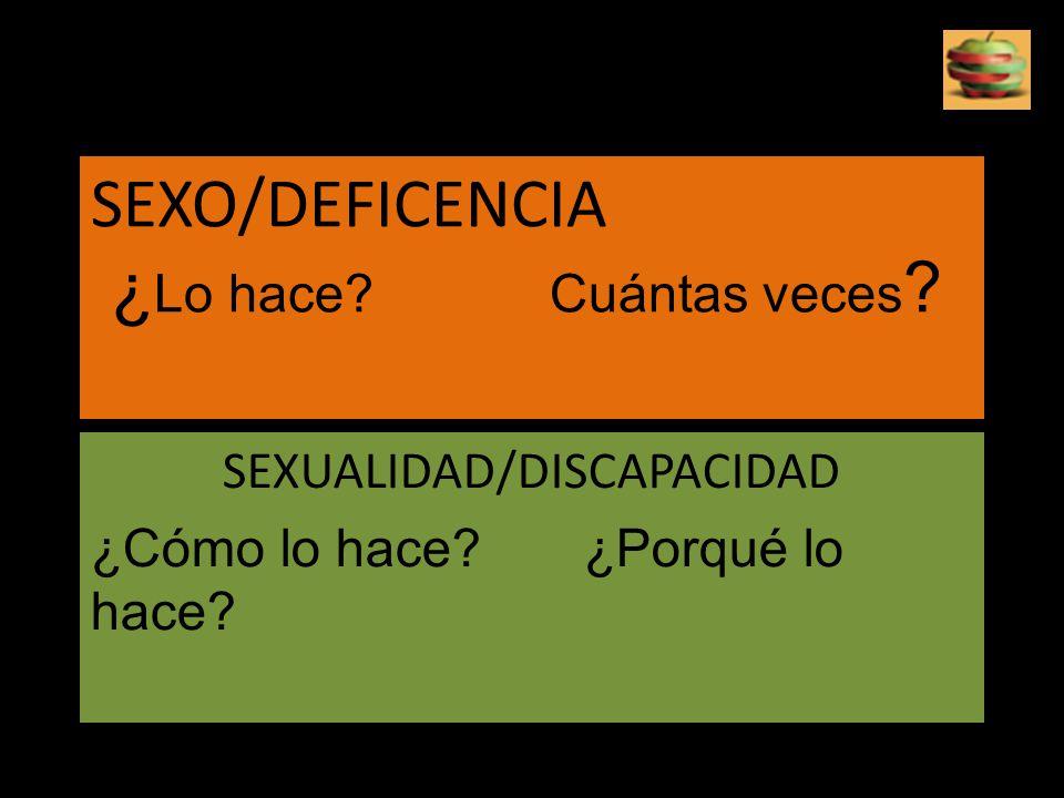SEXO/DEFICENCIA ¿ Lo hace? Cuántas veces ? SEXUALIDAD/DISCAPACIDAD ¿Cómo lo hace? ¿Porqué lo hace?
