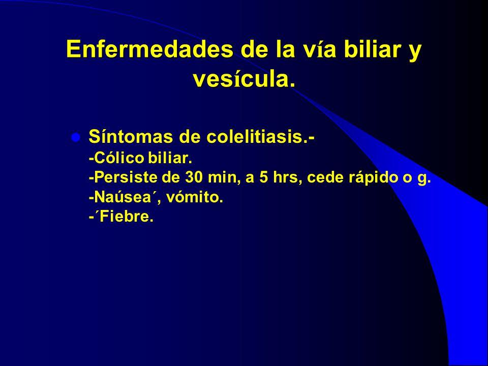 Enfermedades de la v í a biliar y ves í cula. Síntomas de colelitiasis.- -Cólico biliar. -Persiste de 30 min, a 5 hrs, cede rápido o g. -Naúsea´, vómi