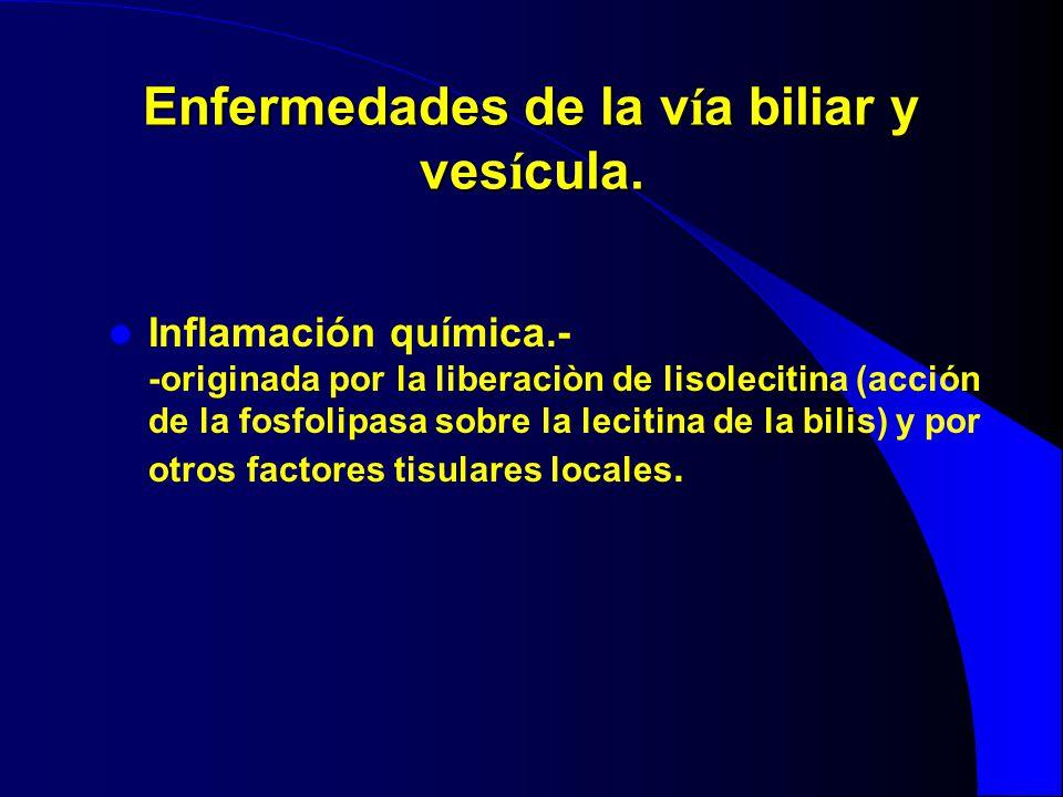 Enfermedades de la v í a biliar y ves í cula. Inflamación química.- -originada por la liberaciòn de lisolecitina (acción de la fosfolipasa sobre la le