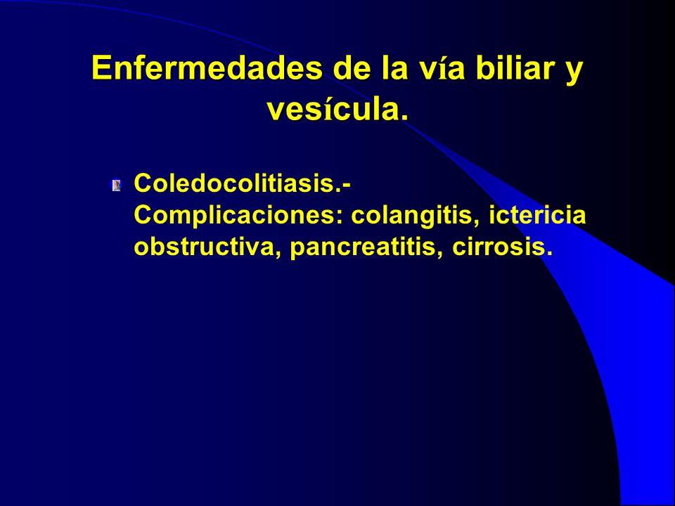 Enfermedades de la v í a biliar y ves í cula. Coledocolitiasis.- Complicaciones: colangitis, ictericia obstructiva, pancreatitis, cirrosis.