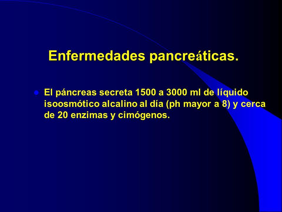 Enfermedades pancre á ticas. El páncreas secreta 1500 a 3000 ml de líquido isoosmótico alcalino al día (ph mayor a 8) y cerca de 20 enzimas y cimógeno