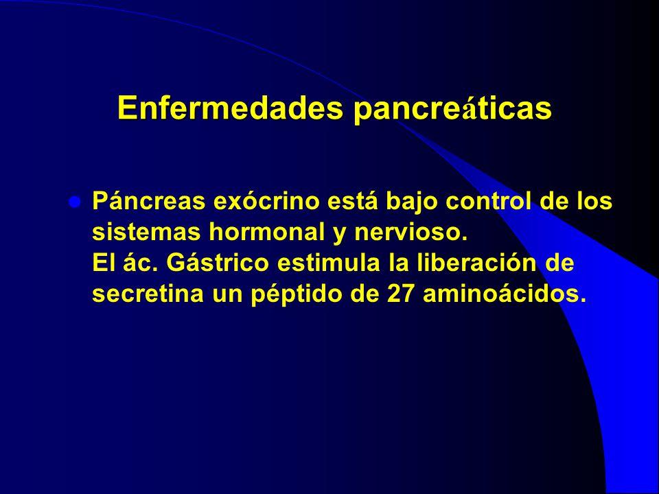 Enfermedades pancre á ticas Páncreas exócrino está bajo control de los sistemas hormonal y nervioso. El ác. Gástrico estimula la liberación de secreti
