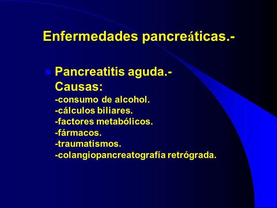 Enfermedades pancre á ticas.- Pancreatitis aguda.- Causas: -consumo de alcohol. -cálculos biliares. -factores metabólicos. -fármacos. -traumatismos. -