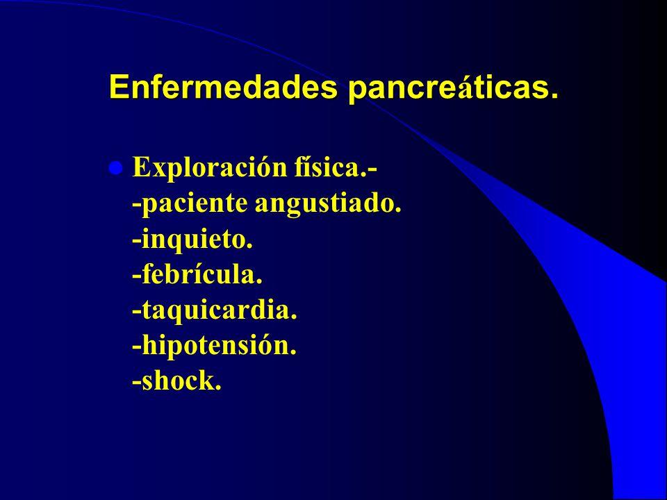Enfermedades pancre á ticas. Exploración física.- -paciente angustiado. -inquieto. -febrícula. -taquicardia. -hipotensión. -shock.