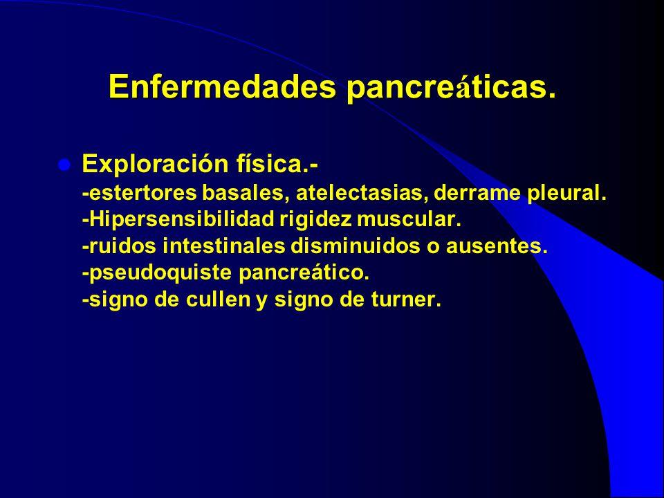 Enfermedades pancre á ticas. Exploración física.- -estertores basales, atelectasias, derrame pleural. -Hipersensibilidad rigidez muscular. -ruidos int