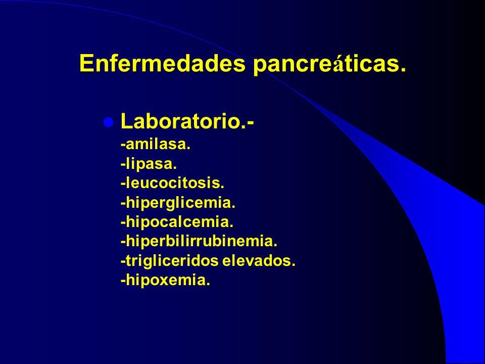 Enfermedades pancre á ticas. Laboratorio.- -amilasa. -lipasa. -leucocitosis. -hiperglicemia. -hipocalcemia. -hiperbilirrubinemia. -trigliceridos eleva