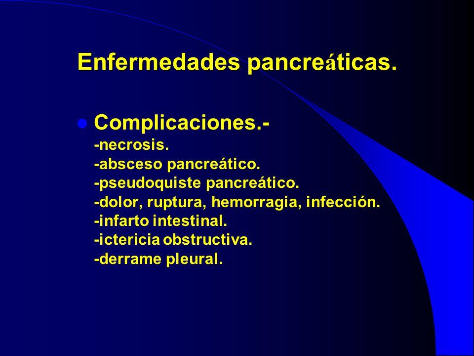 Enfermedades pancre á ticas. Complicaciones.- -necrosis. -absceso pancreático. -pseudoquiste pancreático. -dolor, ruptura, hemorragia, infección. -inf