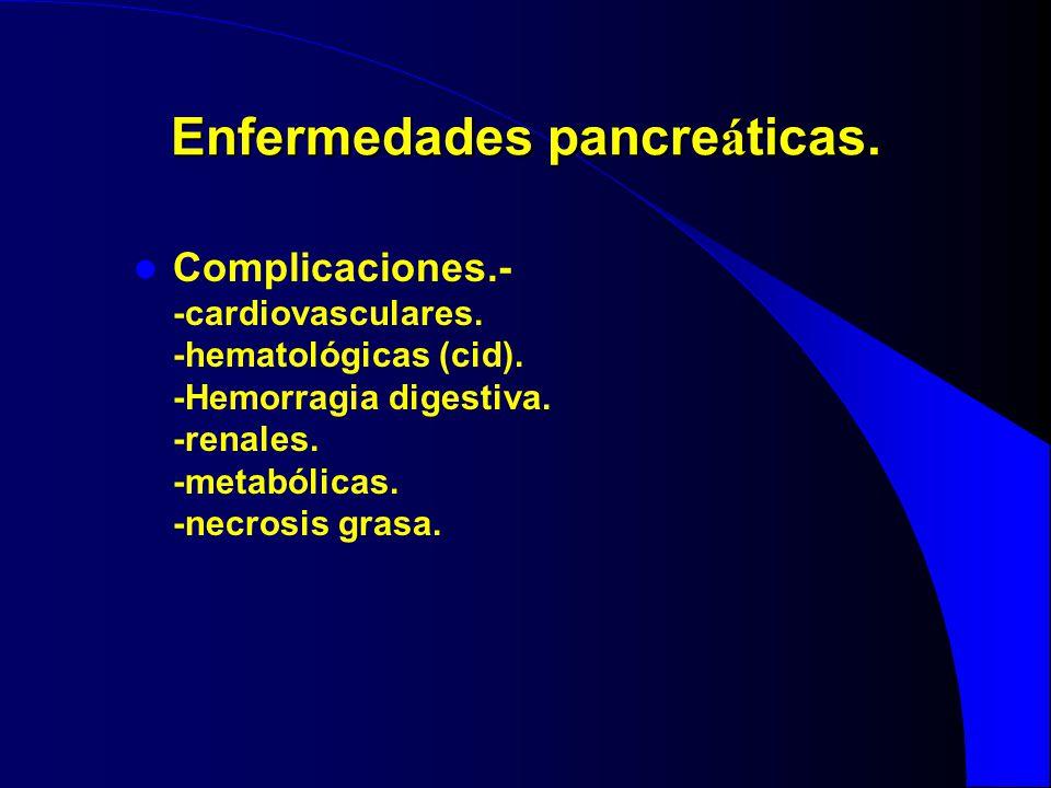 Enfermedades pancre á ticas. Complicaciones.- -cardiovasculares. -hematológicas (cid). -Hemorragia digestiva. -renales. -metabólicas. -necrosis grasa.