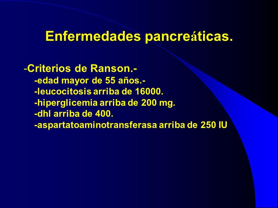 Enfermedades pancre á ticas. -Criterios de Ranson.- -edad mayor de 55 años.- -leucocitosis arriba de 16000. -hiperglicemia arriba de 200 mg. -dhl arri