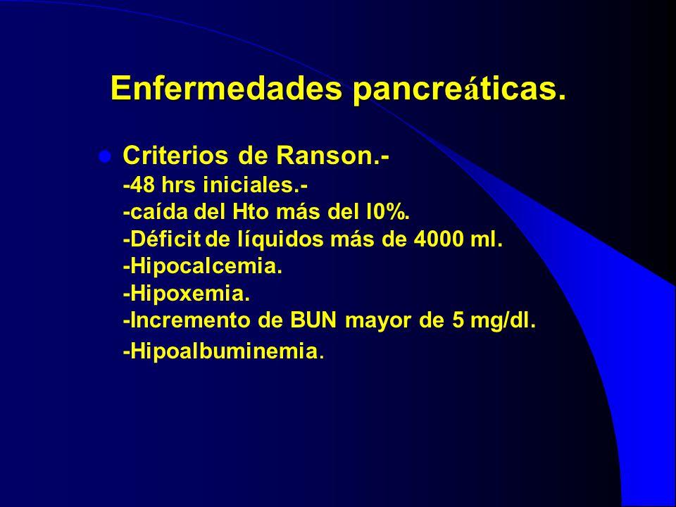 Enfermedades pancre á ticas. Criterios de Ranson.- -48 hrs iniciales.- -caída del Hto más del l0%. -Déficit de líquidos más de 4000 ml. -Hipocalcemia.