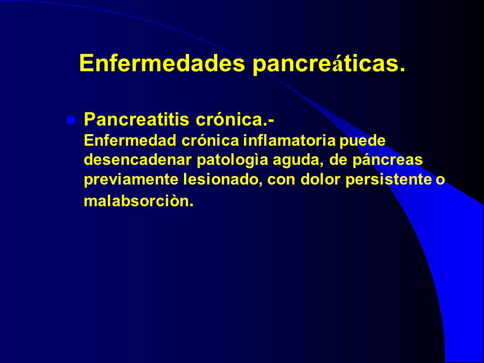 Enfermedades pancre á ticas. Pancreatitis crónica.- Enfermedad crónica inflamatoria puede desencadenar patologìa aguda, de páncreas previamente lesion