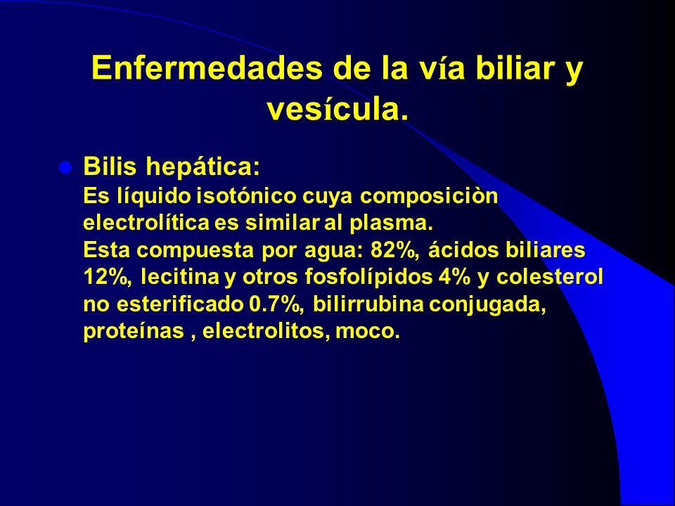 Enfermedades de la v í a biliar y ves í cula. Bilis hepática: Es líquido isotónico cuya composiciòn electrolítica es similar al plasma. Esta compuesta