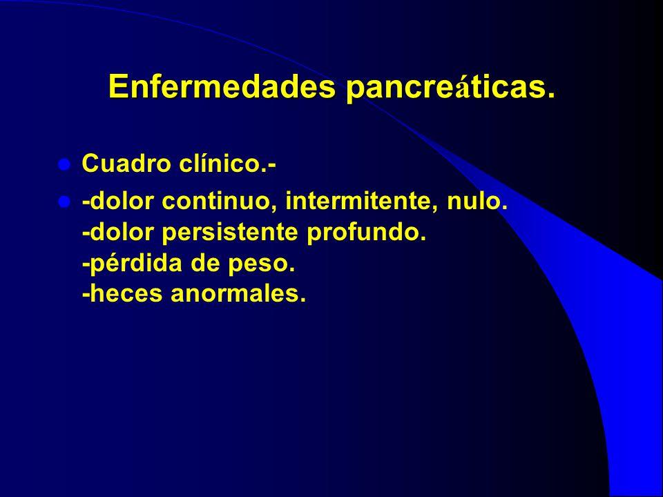 Enfermedades pancre á ticas. Cuadro clínico.- -dolor continuo, intermitente, nulo. -dolor persistente profundo. -pérdida de peso. -heces anormales.