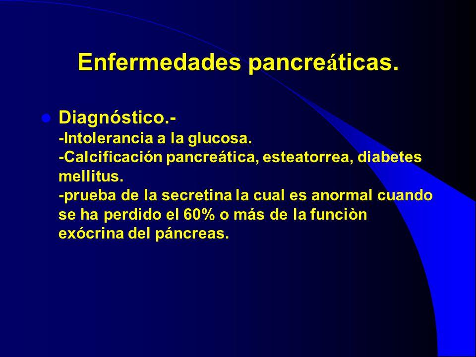 Enfermedades pancre á ticas. Diagnóstico.- -Intolerancia a la glucosa. -Calcificación pancreática, esteatorrea, diabetes mellitus. -prueba de la secre