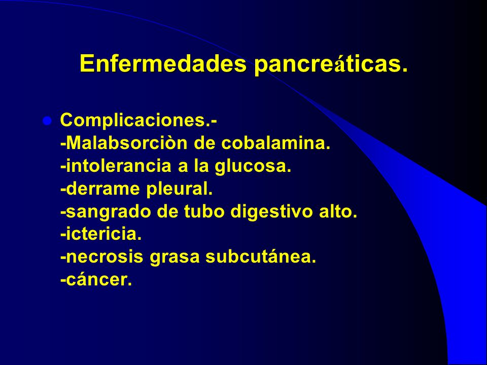 Enfermedades pancre á ticas. Complicaciones.- -Malabsorciòn de cobalamina. -intolerancia a la glucosa. -derrame pleural. -sangrado de tubo digestivo a
